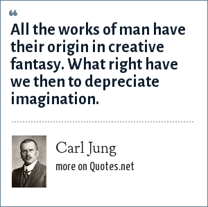 Carl Jung: All the works of man have their origin in creative fantasy. What right have we then to depreciate imagination.