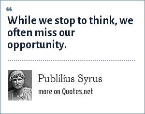 Publilius Syrus: While we stop to think, we often miss our opportunity.