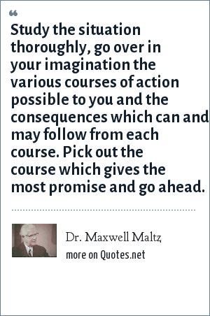 Dr. Maxwell Maltz: Study the situation thoroughly, go over in your imagination the various courses of action possible to you and the consequences which can and may follow from each course. Pick out the course which gives the most promise and go ahead.