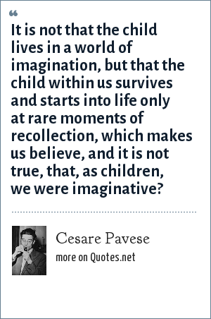 Cesare Pavese: It is not that the child lives in a world of imagination, but that the child within us survives and starts into life only at rare moments of recollection, which makes us believe, and it is not true, that, as children, we were imaginative?