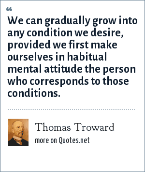 Thomas Troward: We can gradually grow into any condition we desire, provided we first make ourselves in habitual mental attitude the person who corresponds to those conditions.