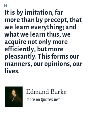 Edmund Burke: It is by imitation, far more than by precept, that we learn everything; and what we learn thus, we acquire not only more efficiently, but more pleasantly. This forms our manners, our opinions, our lives.