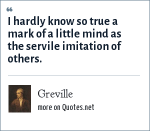 Greville: I hardly know so true a mark of a little mind as the servile imitation of others.