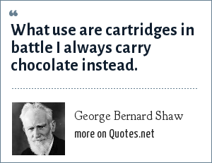 George Bernard Shaw: What use are cartridges in battle I always carry chocolate instead.