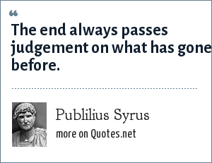 Publilius Syrus: The end always passes judgement on what has gone before.