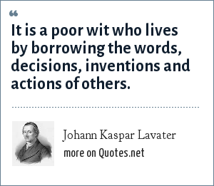 Johann Kaspar Lavater: It is a poor wit who lives by borrowing the words, decisions, inventions and actions of others.