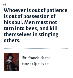 Sir Francis Bacon: Whoever is out of patience is out of possession of his soul. Men must not turn into bees, and kill themselves in stinging others.