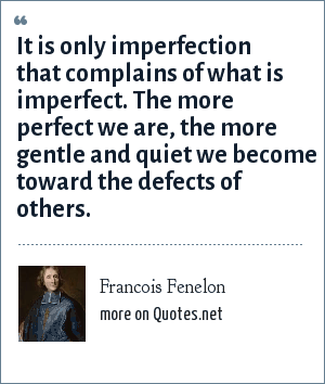 Francois Fenelon: It is only imperfection that complains of what is imperfect. The more perfect we are, the more gentle and quiet we become toward the defects of others.