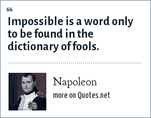 Napoleon: Impossible is a word only to be found in the dictionary of fools.