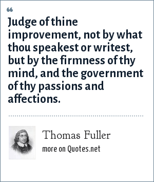 Thomas Fuller: Judge of thine improvement, not by what thou speakest or writest, but by the firmness of thy mind, and the government of thy passions and affections.