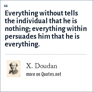 X. Doudan: Everything without tells the individual that he is nothing; everything within persuades him that he is everything.