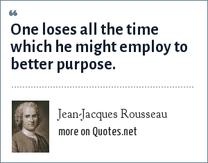 Jean-Jacques Rousseau: One loses all the time which he might employ to better purpose.