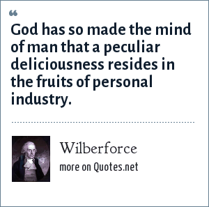Wilberforce: God has so made the mind of man that a peculiar deliciousness resides in the fruits of personal industry.