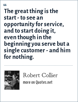Robert Collier: The great thing is the start - to see an opportunity for service, and to start doing it, even though in the beginning you serve but a single customer - and him for nothing.