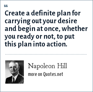 Napoleon Hill: Create a definite plan for carrying out your desire and begin at once, whether you ready or not, to put this plan into action.