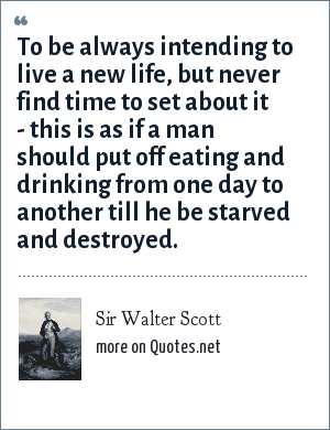Sir Walter Scott: To be always intending to live a new life, but never find time to set about it - this is as if a man should put off eating and drinking from one day to another till he be starved and destroyed.