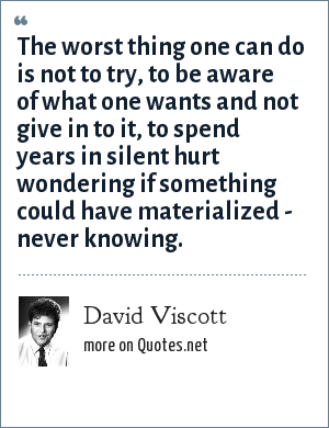 David Viscott: The worst thing one can do is not to try, to be aware of what one wants and not give in to it, to spend years in silent hurt wondering if something could have materialized - never knowing.