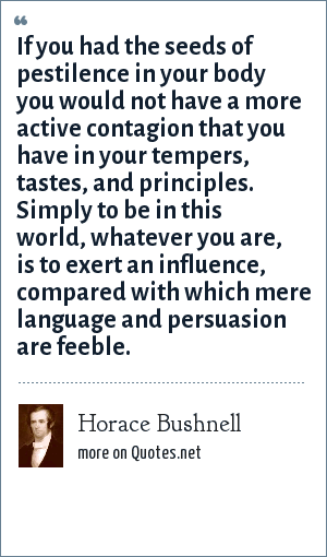 Horace Bushnell: If you had the seeds of pestilence in your body you would not have a more active contagion that you have in your tempers, tastes, and principles. Simply to be in this world, whatever you are, is to exert an influence, compared with which mere language and persuasion are feeble.