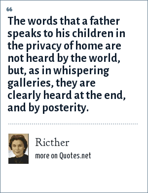 Ricther: The words that a father speaks to his children in the privacy of home are not heard by the world, but, as in whispering galleries, they are clearly heard at the end, and by posterity.