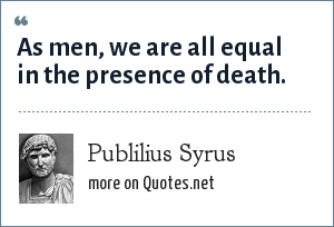 Publilius Syrus: As men, we are all equal in the presence of death.