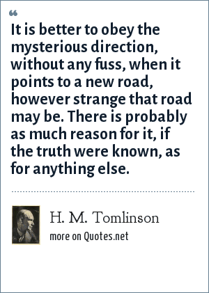 H. M. Tomlinson: It is better to obey the mysterious direction, without any fuss, when it points to a new road, however strange that road may be. There is probably as much reason for it, if the truth were known, as for anything else.