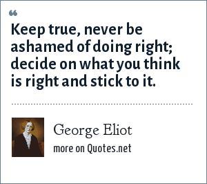 George Eliot: Keep true, never be ashamed of doing right; decide on what you think is right and stick to it.