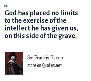 Sir Francis Bacon: God has placed no limits to the exercise of the intellect he has given us, on this side of the grave.