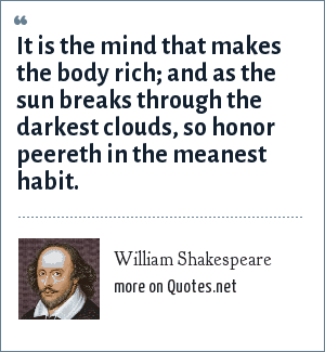 William Shakespeare: It is the mind that makes the body rich; and as the sun breaks through the darkest clouds, so honor peereth in the meanest habit.