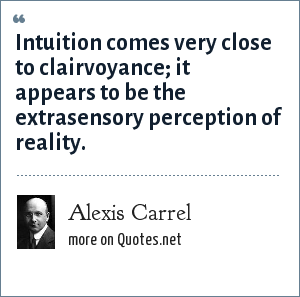 Alexis Carrel: Intuition comes very close to clairvoyance; it appears to be the extrasensory perception of reality.