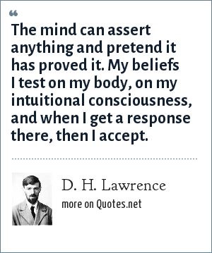 D. H. Lawrence: The mind can assert anything and pretend it has proved it. My beliefs I test on my body, on my intuitional consciousness, and when I get a response there, then I accept.