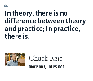 Chuck Reid: In theory, there is no difference between theory and practice; In practice, there is.