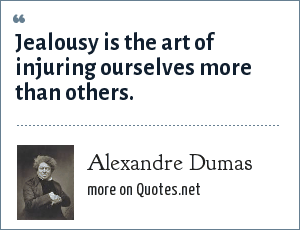 Alexandre Dumas: Jealousy is the art of injuring ourselves more than others.