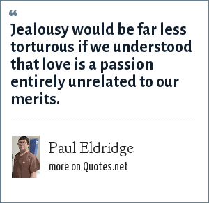 Paul Eldridge: Jealousy would be far less torturous if we understood that love is a passion entirely unrelated to our merits.