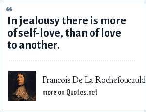 Francois De La Rochefoucauld: In jealousy there is more of self-love, than of love to another.