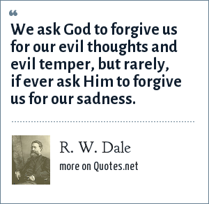 R. W. Dale: We ask God to forgive us for our evil thoughts and evil temper, but rarely, if ever ask Him to forgive us for our sadness.
