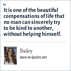 Bailey: It is one of the beautiful compensations of life that no man can sincerely try to be kind to another, without helping himself.