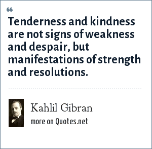 Kahlil Gibran: Tenderness and kindness are not signs of weakness and despair, but manifestations of strength and resolutions.