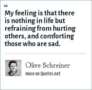 Olive Schreiner: My feeling is that there is nothing in life but refraining from hurting others, and comforting those who are sad.
