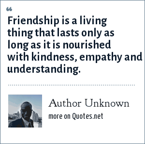 Author Unknown: Friendship is a living thing that lasts only as long as it is nourished with kindness, empathy and understanding.