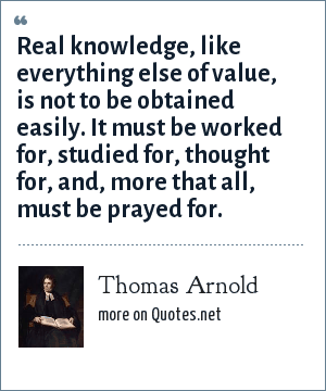 Thomas Arnold: Real knowledge, like everything else of value, is not to be obtained easily. It must be worked for, studied for, thought for, and, more that all, must be prayed for.