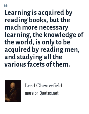 Lord Chesterfield: Learning is acquired by reading books, but the much more necessary learning, the knowledge of the world, is only to be acquired by reading men, and studying all the various facets of them.