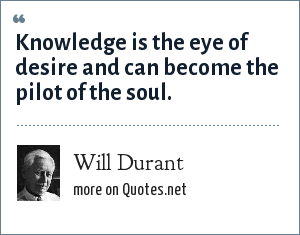 Will Durant: Knowledge is the eye of desire and can become the pilot of the soul.