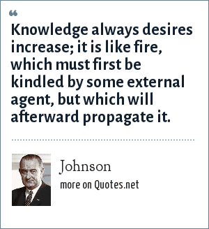 Johnson: Knowledge always desires increase; it is like fire, which must first be kindled by some external agent, but which will afterward propagate it.