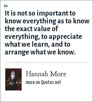 Hannah More: It is not so important to know everything as to know the exact value of everything, to appreciate what we learn, and to arrange what we know.
