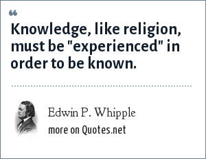 Edwin P. Whipple: Knowledge, like religion, must be