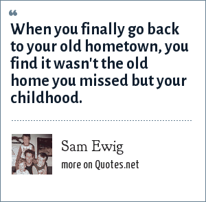 Sam Ewig: When you finally go back to your old hometown, you find it wasn't the old home you missed but your childhood.