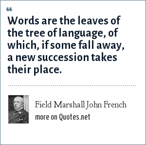 Field Marshall John French: Words are the leaves of the tree of language, of which, if some fall away, a new succession takes their place.