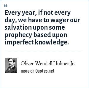 Oliver Wendell Holmes Jr.: Every year, if not every day, we have to wager our salvation upon some prophecy based upon imperfect knowledge.