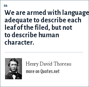 Henry David Thoreau: We are armed with language adequate to describe each leaf of the filed, but not to describe human character.