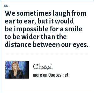 Chazal: We sometimes laugh from ear to ear, but it would be impossible for a smile to be wider than the distance between our eyes.